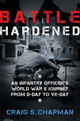 Battle Hardened An Infantry Officer's Harrowing Journey from D-Day to V-E Day