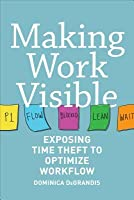 Making Work Visible : Exposing Time Theft to Optimize Work & Flow