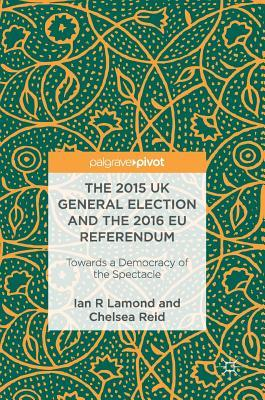 The 2015 UK General Election and the 2016 EU Referendum Towards a Democracy of the Spectacle