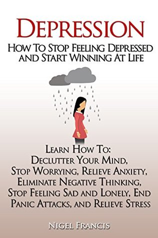 Depression: How To Stop Feeling Depressed and Start Winning At Life (How To: Declutter Your Mind, Stop Worrying, Relieve Anxiety, Eliminate Negative Thinking, End Panic Attacks, and Relieve Stress)