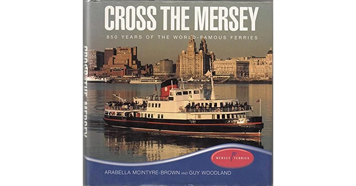 Cross the Mersey: 850 Years of the World-famous Ferries by Guy Woodland