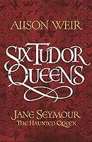 Jane Seymour: The Haunted Queen (Six Tudor Queens #3)