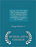 Uneasy Lies the Head the Autobiograpahy of His Majesty King Hussein I of the Hashemite Kingdom of Jordan - Scholar's Choice Edition