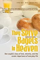 They Serve Bagels in Heaven:: One Couple's Story of Love, Eternity and the Cosmic Importance of Everyday Life