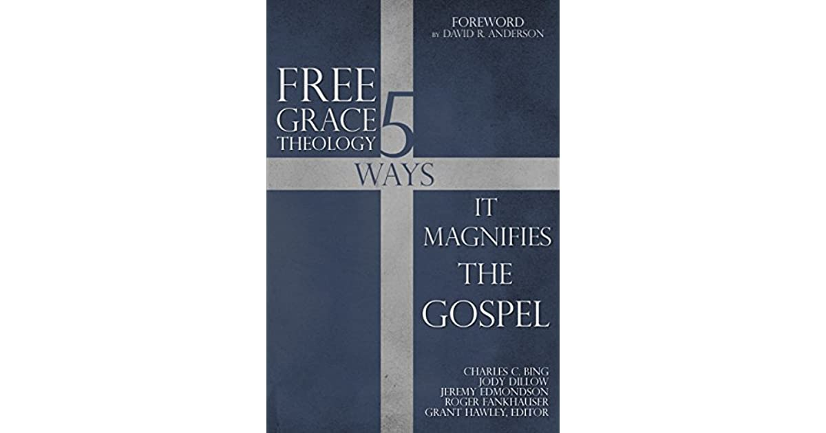 Free Grace Theology: 5 Ways It Magnifies the Gospel by Grant