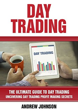 Day Trading: The Ultimate Guide to Day Trading: Uncovering Day Trading Profit Making Secrets (The Ultimate Guide To Trading Book 4)