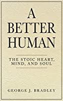 A Better Human: The Stoic Heart, Mind, and Soul
