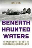 Beneath Haunted Waters: The Story of Two World War II B-24 Bombers Lost in California's Sierra Nevada Mountains