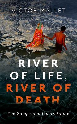 River of Life, River of Death The Ganges and India's Future