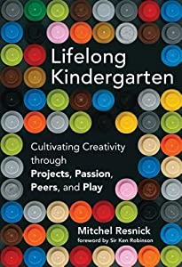 Lifelong Kindergarten: Cultivating Creativity Through Projects, Passion, Peers, and Play