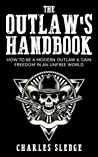 The Outlaw's Handbook: How To Be A Modern Outlaw & Gain Freedom In An Unfree World