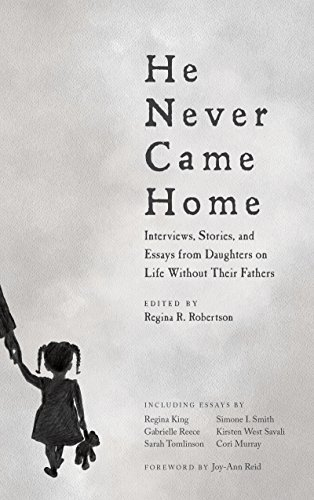 He Never Came Home: Interviews, Stories, and Essays from Daughters on Life Without Their Fathers  by  Regina R. Robertson