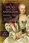Download ebook The Pug Who Bit Napoleon: Animal Tales of the 18th and 19th Centuries by Mimi Matthews