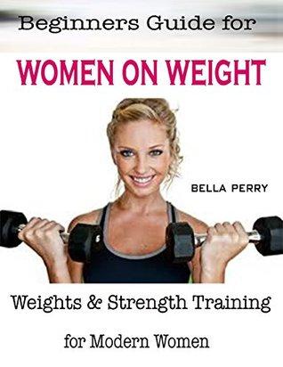 Beginners Guide for Women On Weight : Weights & Strength Training for Modern Women