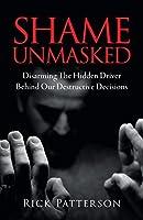 Shame Unmasked: Disarming the Hidden Driver Behind Our Destructive Decisions