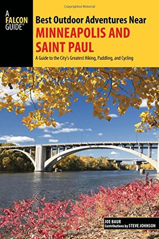 Best Outdoor Adventures Near Minneapolis and Saint Paul: A Guide to the City's Greatest Hiking, Paddling, and Cycling