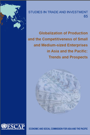 Globalization of Production and the Competitiveness of Small and Medium-sized Enterprises in Asia and the Pacific: Trends and Prospects