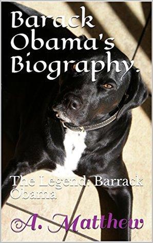 Barack Obama's Biography.: The Legend: Barrack Obama (Barack obama, obama, president, obama pet. pet. obama dog, dog, happiness, joy, america. legend, obama;s wife, obama's daughter. Book 2016)