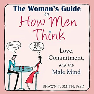 The Woman's Guide to How Men Think: Love, Commitment, and