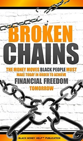 Broken Chains: The Money Moves Black People Must Make Today In Order To Achieve Financial Freedom Tomorrow