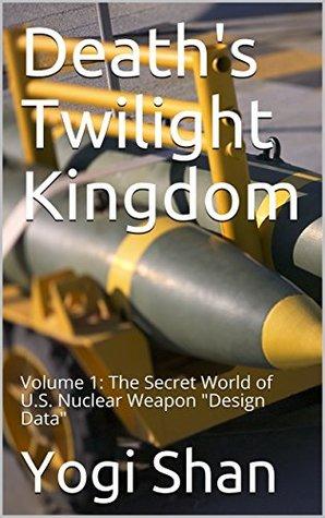 "Death's Twilight Kingdom: Volume 1: The Secret World of U.S. Nuclear Weapon ""Design Data"""