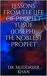 Lessons from the Life of Prophet Yusuf (Joseph): The Noblest Prophet: Based on the lectures by Shaykh Yasir Qadhi, Nouman Ali Khan, and other scholars