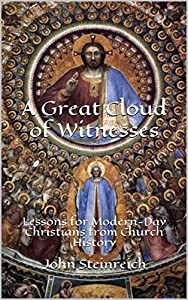 A Great Cloud of Witnesses: Lessons for Modern-Day Christians from Church History