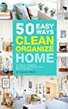clean and organized: 50 easy ways to clean and organize your home