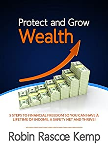 Protect and Grow Wealth: 5 Steps to Financial Freedom so You Can Have a Lifetime of Income, a Safety Net and Thrive!