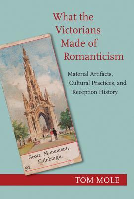 What the Victorians Made of Romanticism: Material Artifacts, Cultural Practices, and Reception History