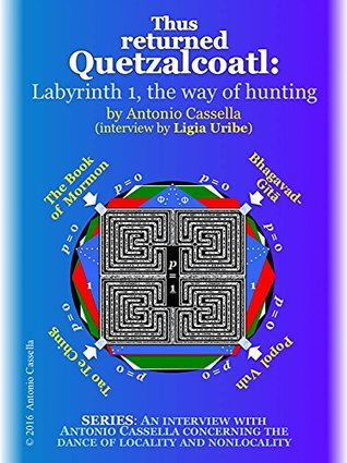 Thus returned Quetzalcoatl: Labyrinth 1, the way of hunting (An interview with Antonio Cassella concerning the dance of locality and nonlocality) Antonio Cassella, Ligia Uribe de Cassella