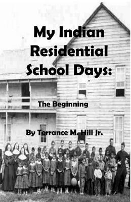 My Indian Residential School Days: The Beginning  by  Terrance M Hill Jr