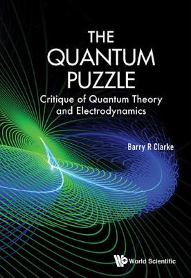 The Quantum Puzzle  Critique of Quantum Theory and Electrodynamics (2017, World Scientific Publishing)