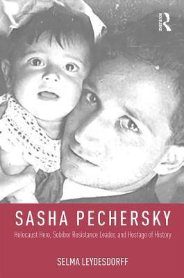 Sasha Pechersky Holocaust Hero, Sobibor Resistance Leader, and Hostage of History