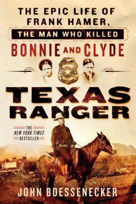 Texas Ranger: The Epic Life of Frank Hamer, the Man Who