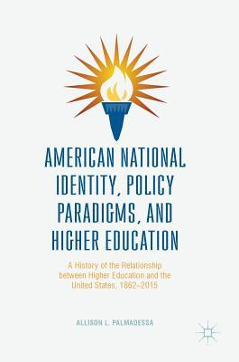 American National Identity, Policy Paradigms, and Higher Education: A History of the Relationship Between Higher Education and the United States, 1862-2015