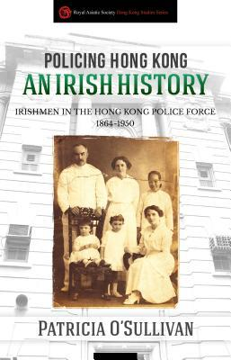 Policing Hong Kong: An Irish History: Irishmen in the Hong Kong Police Force, 1864-1950