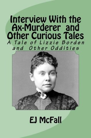Interview With the Ax-Murderer and Other Curious Tales by E.J. McFall