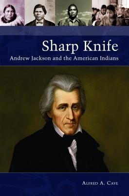 Sharp Knife Andrew Jackson and the American Indians