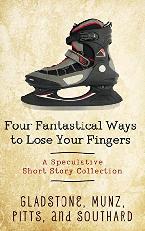 Four Fantastical Ways to Lose Your Fingers: A Speculative Short Story Collection