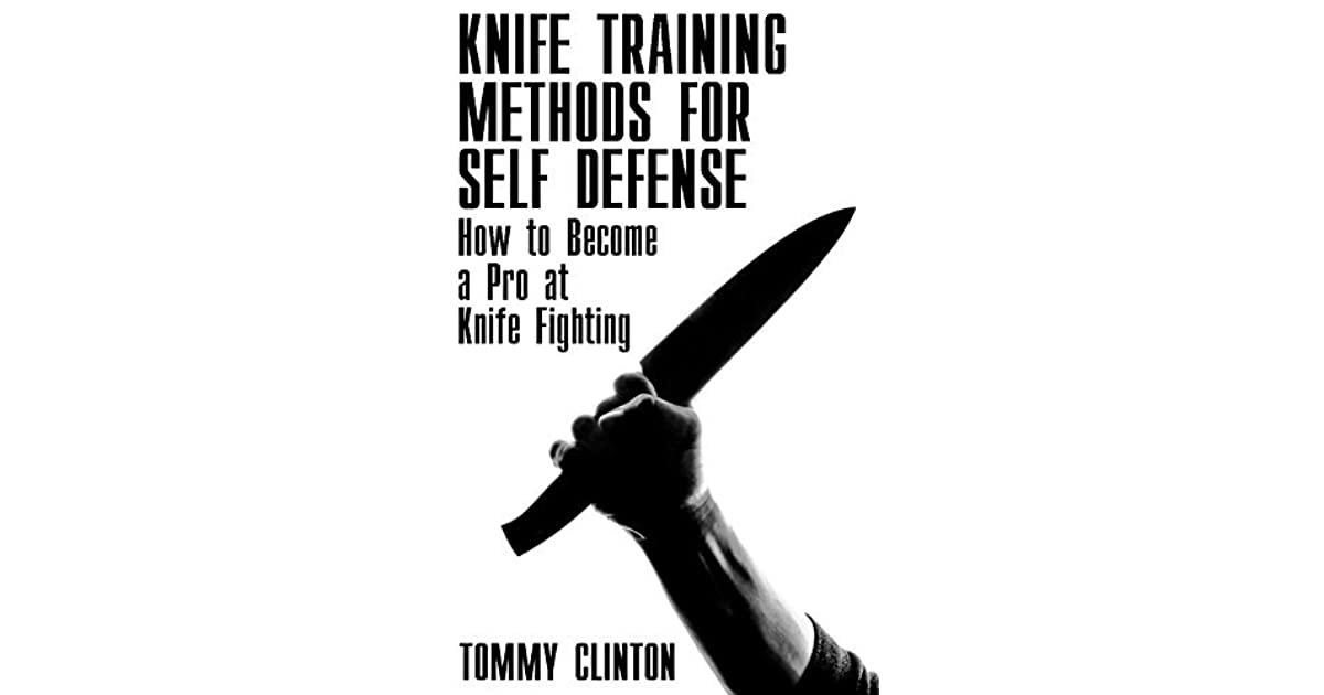 Knife Training Methods For Self Defense How To Become A Pro At Knife Fighting By Tommy Clinton