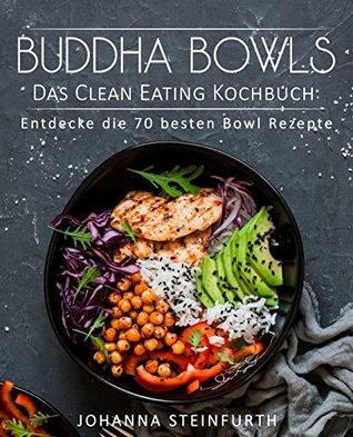 Buddha Bowls - Das Clean Eating Kochbuch: Entdecke die 70 besten Bowl Rezepte (Breakfast Bowls, Express Bowls, Smoothie Bowls, Super Bowls, Vegane Bowls, ... Superfood Kochbuch)