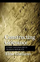 Constructing Grievance: Ethnic Nationalism in Russia's Republics