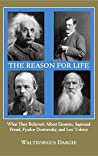 The Reason for Life: What They Believed: Albert Einstein, Sigmund Freud, Fyodor Dostoevsky, and Leo Tolstoy