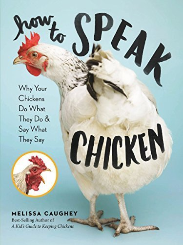 How to Speak Chicken Why Your Chickens Do What They Do & Say What They Say