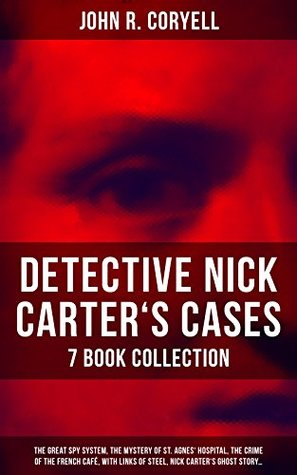 DETECTIVE NICK CARTER'S CASES - 7 Book Collection: The Great Spy System, The Mystery of St. Agnes' Hospital, The Crime of the French Café, With Links of ... Promise to the President & A Woman at Bay