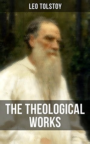 The Theological Works of Leo Tolstoy: Lessons on What it Means to be a True Christian From the Greatest Russian Novelists and Author of War and Peace & ... Kind Youth and Correspondences with Gandhi)