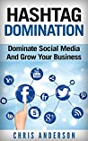 Hashtag Domination: Dominate Social Media And Grow Your Business Through The Power Of Hashtags