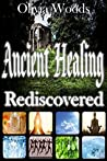 Ancient Healing Rediscovered (Natural, Alternative, Treatment, Medicine, Recovery, Cure, Regeneration, Rejuvenation, Care): Breathing, Prayer, Herbs, Coldness, Fasting, Meditation, Exercise, Water