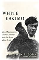 White Eskimo: Knud Rasmussen's Fearless Journey into the Heart of the Arctic (A Merloyd Lawrence Book)